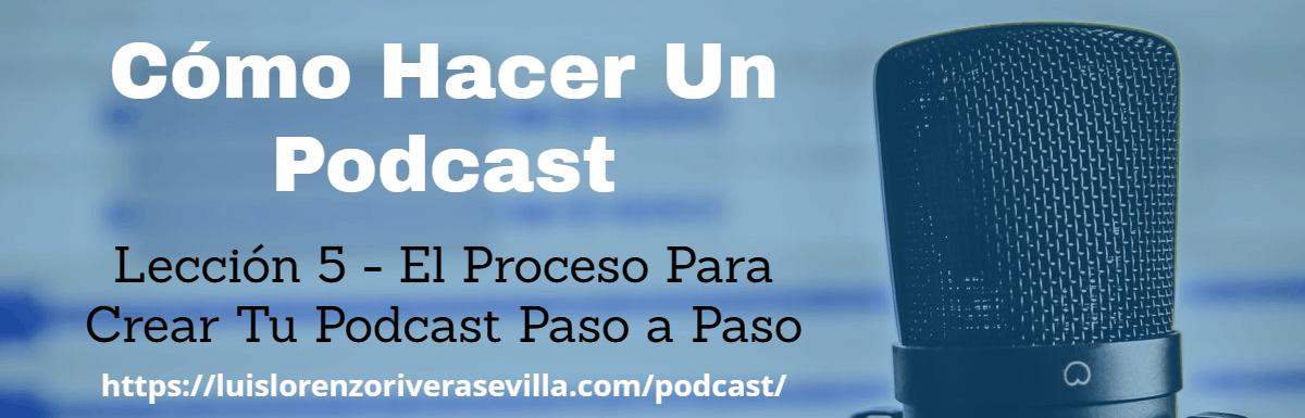 Cómo Hacer Un Podcast – Lección 5: El Proceso Para Crear Tu Podcast Paso a Paso